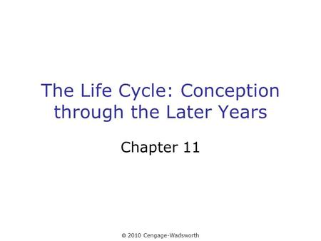  2010 Cengage-Wadsworth The Life Cycle: Conception through the Later Years Chapter 11.