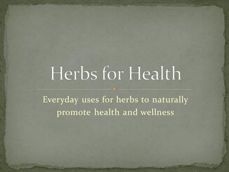 Everyday uses for herbs to naturally promote health and wellness.