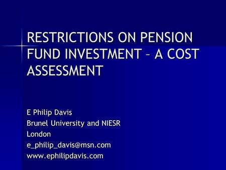 RESTRICTIONS ON PENSION FUND INVESTMENT – A COST ASSESSMENT E Philip Davis Brunel University and NIESR
