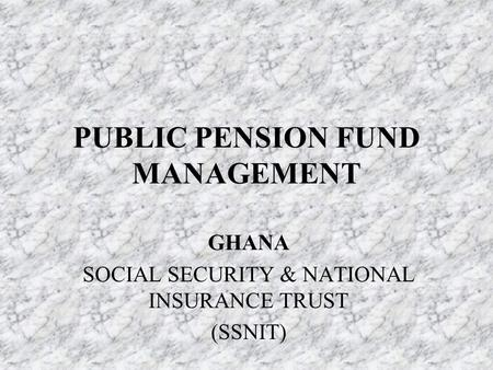 PUBLIC PENSION FUND MANAGEMENT GHANA SOCIAL SECURITY & NATIONAL INSURANCE TRUST (SSNIT)