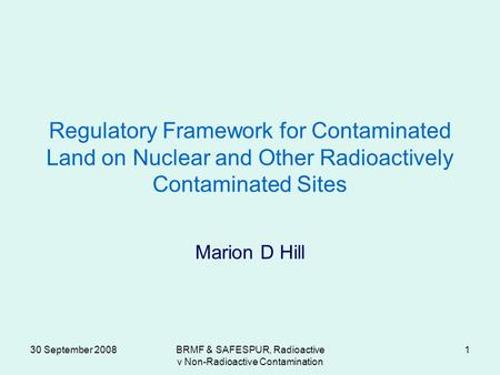 30 September 2008BRMF & SAFESPUR, Radioactive v Non-Radioactive Contamination 1 Regulatory Framework for Contaminated Land on Nuclear and Other Radioactively.