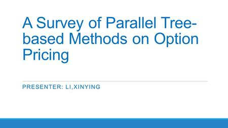A Survey of Parallel Tree- based Methods on Option Pricing PRESENTER: LI,XINYING.