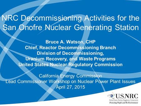 NRC Decommissioning Activities for the San Onofre Nuclear Generating Station Bruce A. Watson, CHP Chief, Reactor Decommissioning Branch Division of Decommissioning,