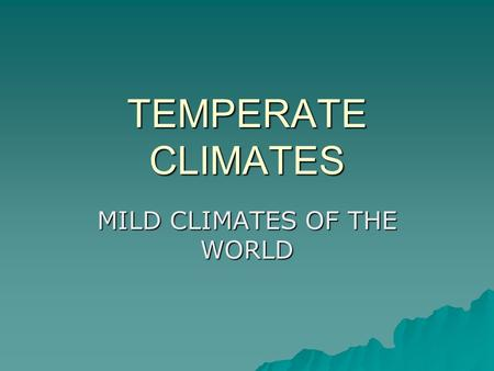 TEMPERATE CLIMATES MILD CLIMATES OF THE WORLD. TYPES OF TEMPERATE CLIMATES  COOL OCEANIC CLIMATE (IRELAND)  WARM TEMPERATE (MEDITERRANEAN) CLIMATE 