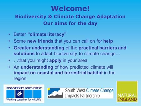 "Welcome! Biodiversity & Climate Change Adaptation Our aims for the day Better ""climate literacy"" Some new friends that you can call on for help Greater."