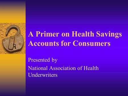 A Primer on Health Savings Accounts for Consumers Presented by National Association of Health Underwriters.
