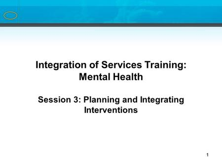 1 Integration of Services Training Series Integration of Services Training: Mental Health Session 3: Planning and Integrating Interventions 1.
