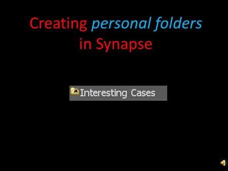 Creating personal folders in Synapse Open the folder with your name on it.