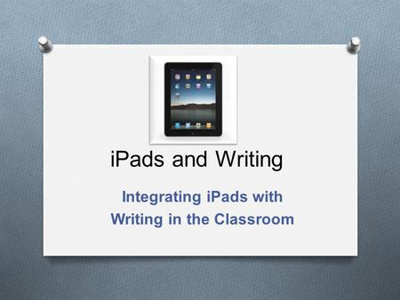 IPads and Writing Integrating iPads with Writing in the Classroom.