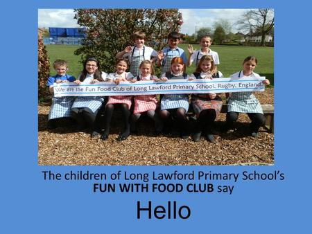 The children of Long Lawford Primary School's FUN WITH FOOD CLUB say Hello.