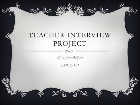 TEACHER INTERVIEW PROJECT By: Taylor Ashford EDUC: 101.