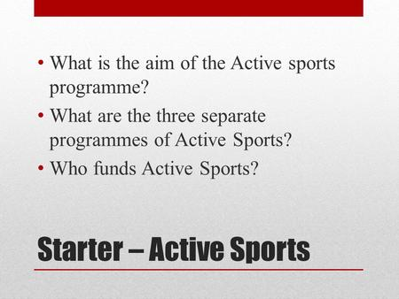 Starter – Active Sports What is the aim of the Active sports programme? What are the three separate programmes of Active Sports? Who funds Active Sports?