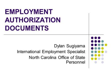 EMPLOYMENT AUTHORIZATION DOCUMENTS Dylan Sugiyama International Employment Specialist North Carolina Office of State Personnel.