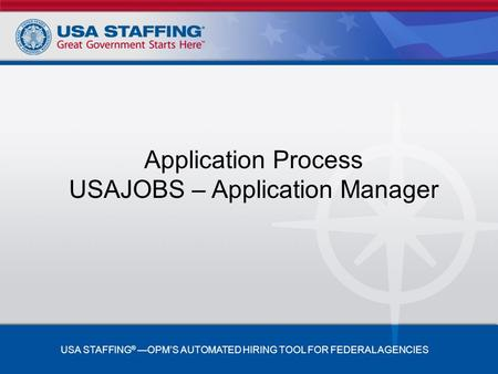 Application Process USAJOBS – Application Manager USA STAFFING ® —OPM'S AUTOMATED HIRING TOOL FOR FEDERAL AGENCIES.