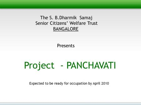 The S. B.Dharmik Samaj Senior Citizens' Welfare Trust BANGALORE Presents Project - PANCHAVATI Expected to be ready for occupation by April 2010.