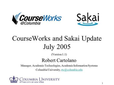 1 CourseWorks and Sakai Update July 2005 (Version 1.1) Robert Cartolano Manager, Academic Technologies, Academic Information Systems Columbia University,