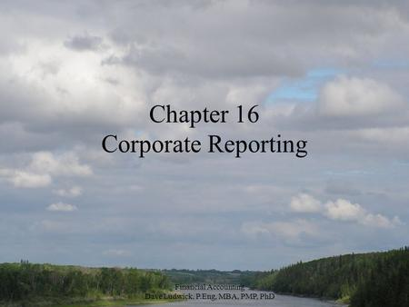 Financial Accounting Dave Ludwick, P.Eng, MBA, PMP, PhD Chapter 16 Corporate Reporting.