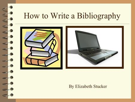 How to Write a Bibliography By Elizabeth Stucker.