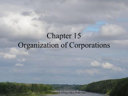 Financial Accounting Dave Ludwick, P.Eng, MBA, PMP, PhD Chapter 15 Organization of Corporations.