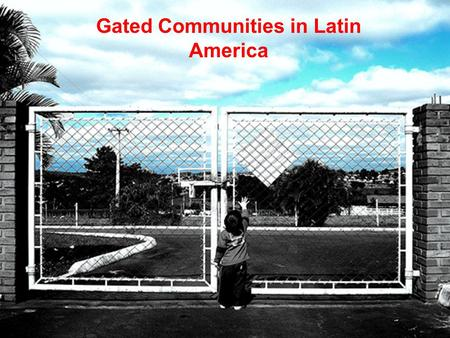 Gated Communities in Latin America. Evolution of Gated Communities Nile River Valley Defended against hunter- gatherer tribes.