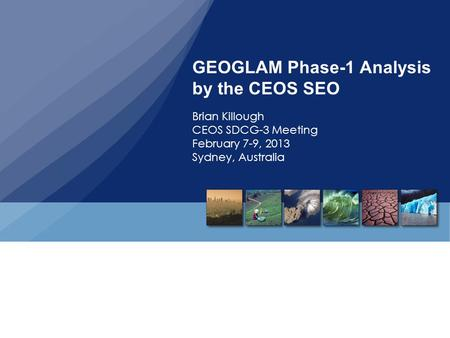 GEOGLAM Phase-1 Analysis by the CEOS SEO Brian Killough CEOS SDCG-3 Meeting February 7-9, 2013 Sydney, Australia.