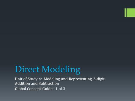 Direct Modeling Unit of Study 4: Modeling and Representing 2-digit Addition and Subtraction Global Concept Guide: 1 of 3.