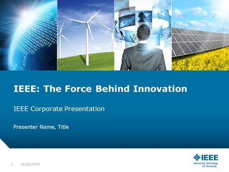 12-CRS-0106 REVISED 8 FEB 2013 IEEE: The Force Behind Innovation IEEE Corporate Presentation Presenter Name, Title 8/10/20151.