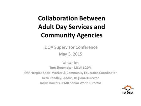Collaboration Between Adult Day Services and Community Agencies IDOA Supervisor Conference May 5, 2015 Written by: Tom Shoemaker, MSW, LCSW, OSF Hospice.