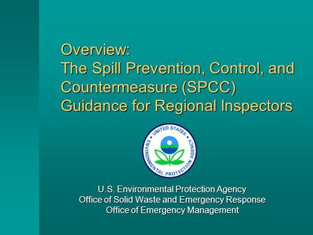 Overview: The Spill Prevention, Control, and Countermeasure (SPCC) Guidance for Regional Inspectors U.S. Environmental Protection Agency Office of Solid.