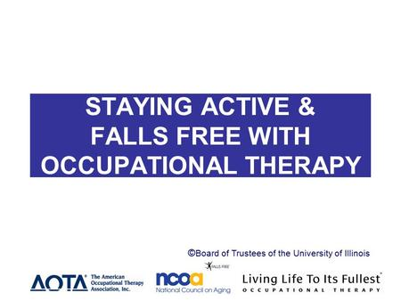STAYING ACTIVE AND STAYING ACTIVE & FALLS FREE WITH OCCUPATIONAL THERAPY Header © Board of Trustees of the University of Illinois.