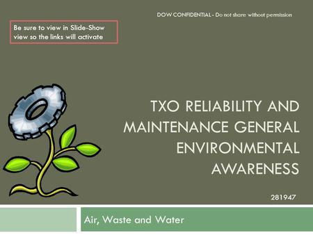 TXO RELIABILITY AND MAINTENANCE GENERAL ENVIRONMENTAL AWARENESS Air, Waste and Water DOW CONFIDENTIAL - Do not share without permission 281947 Be sure.