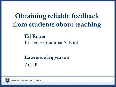 Obtaining reliable feedback from students about teaching Ed Roper Brisbane Grammar School Lawrence Ingvarson ACER.