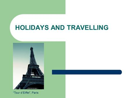 "HOLIDAYS AND TRAVELLING ""Tour d'Eiffel"", Paris. 2 Definition Holidays and travelling  tourism Tourism is travel for recreational, leisure or business."