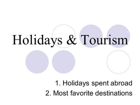 Holidays & Tourism 1. Holidays spent abroad 2. Most favorite destinations.