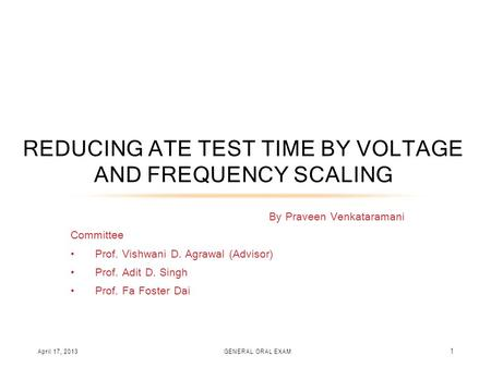 By Praveen Venkataramani Committee Prof. Vishwani D. Agrawal (Advisor) Prof. Adit D. Singh Prof. Fa Foster Dai REDUCING ATE TEST TIME BY VOLTAGE AND FREQUENCY.