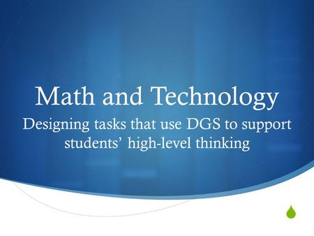  Math and Technology Designing tasks that use DGS to support students' high-level thinking.