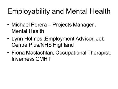 Employability and Mental Health Michael Perera – Projects Manager, Mental Health Lynn Holmes,Employment Advisor, Job Centre Plus/NHS Highland Fiona Maclachlan,