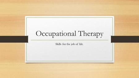 Occupational Therapy Skills for the job of life..
