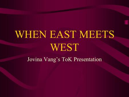WHEN EAST MEETS WEST Jovina Vang's ToK Presentation.