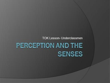 TOK Lesson- Underclassmen. TOK asks: How do we know?  We have contact with the world around us in different ways Hearing Taste Touch Smell Sight The.