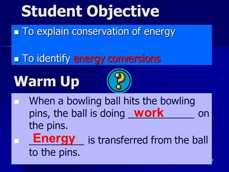 1 Student Objective To explain conservation of energy To explain conservation of energy To identify energy conversions To identify energy conversions When.