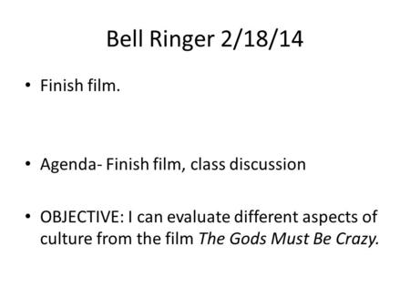 Bell Ringer 2/18/14 Finish film. Agenda- Finish film, class discussion OBJECTIVE: I can evaluate different aspects of culture from the film The Gods Must.