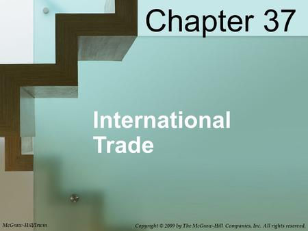 International Trade Chapter 37 McGraw-Hill/Irwin Copyright © 2009 by The McGraw-Hill Companies, Inc. All rights reserved.