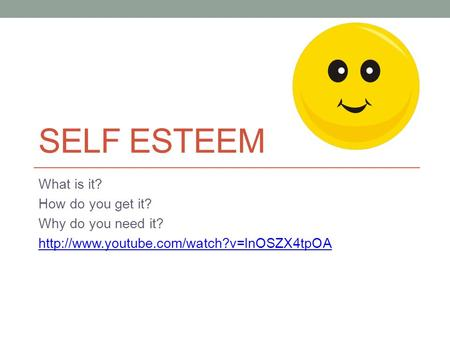SELF ESTEEM What is it? How do you get it? Why do you need it?