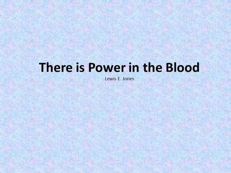 There is Power in the Blood Lewis E. Jones. Would you be free from the burden of sin? There's power in the blood, Power in the blood. Would you o'er evil.