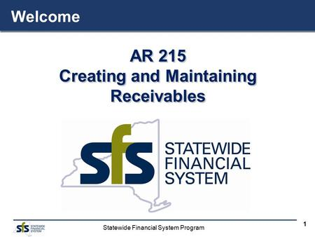 Statewide Financial System Program 1 AR 215 Creating and Maintaining Receivables AR 215 Creating and Maintaining Receivables Welcome.