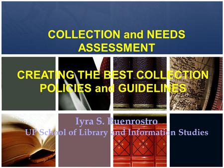 COLLECTION and NEEDS ASSESSMENT CREATING THE BEST COLLECTION POLICIES and GUIDELINES Iyra S. Buenrostro UP School of Library and Information Studies.