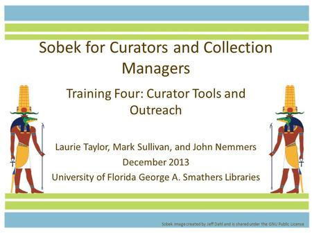 Sobek for Curators and Collection Managers Training Four: Curator Tools and Outreach Laurie Taylor, Mark Sullivan, and John Nemmers December 2013 University.