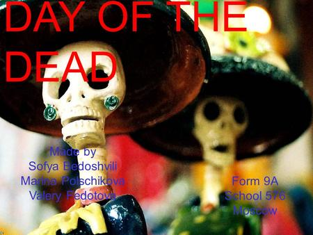 DAY OF THE DEAD Made by Sofya Bedoshvili Marina Polschikova Valery Fedotova Form 9A School 576 Moscow.