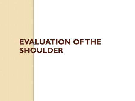 EVALUATION OF THE SHOULDER. Shoulder Injury Evaluation Overview  Anatomy  History  Observation  Palpation  Neurological exam  Circulatory exam.